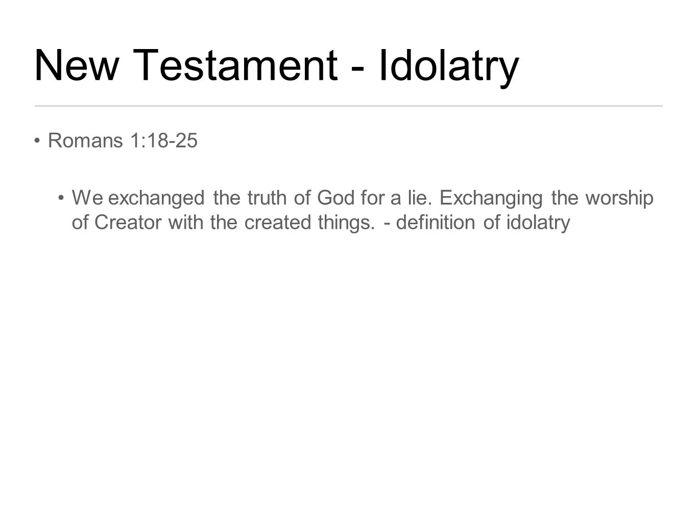 New Testament - Idolatry Romans 1:18-25 We exchanged the truth of God for a lie.