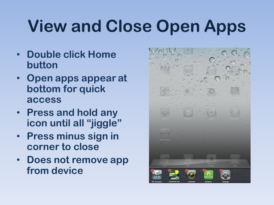 View and Close Open Apps Double click Home button Open apps appear at bottom for quick access Press and hold any icon until all jiggle Press minus sign in corner to close Does not remove app from device