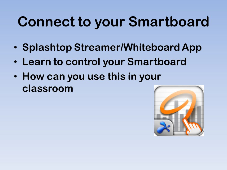 Connect to your Smartboard Splashtop Streamer/Whiteboard App Learn to control your Smartboard How can you use this in your classroom