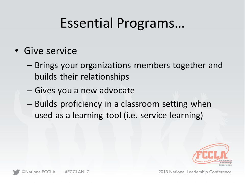 Essential Programs… Give service – Brings your organizations members together and builds their relationships – Gives you a new advocate – Builds proficiency in a classroom setting when used as a learning tool (i.e.