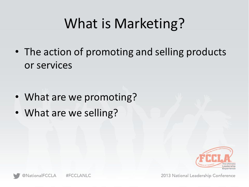 What is Marketing? The action of promoting and selling products or services What are we promoting? What are we selling?