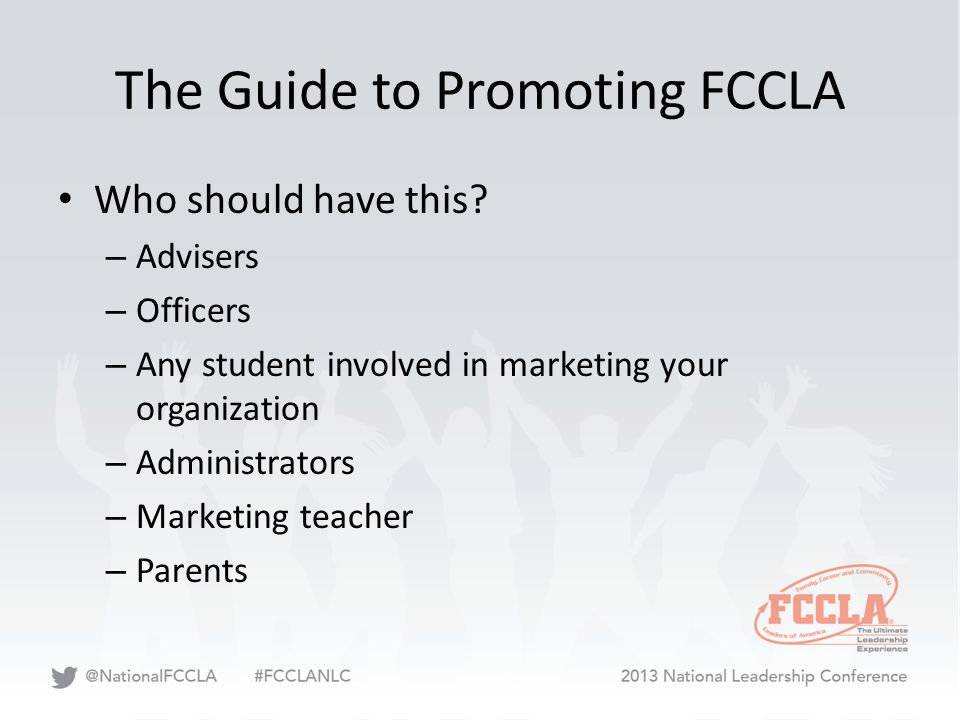 The Guide to Promoting FCCLA Who should have this? – Advisers – Officers – Any student involved in marketing your organization – Administrators – Mark