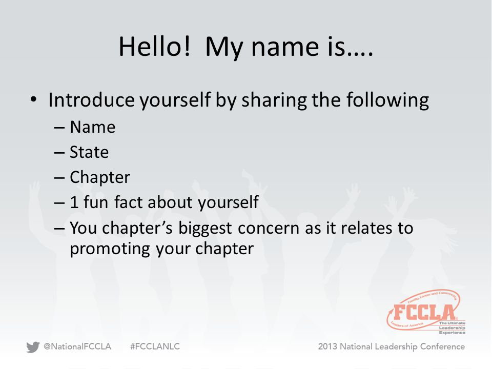 Hello! My name is…. Introduce yourself by sharing the following – Name – State – Chapter – 1 fun fact about yourself – You chapter's biggest concern a