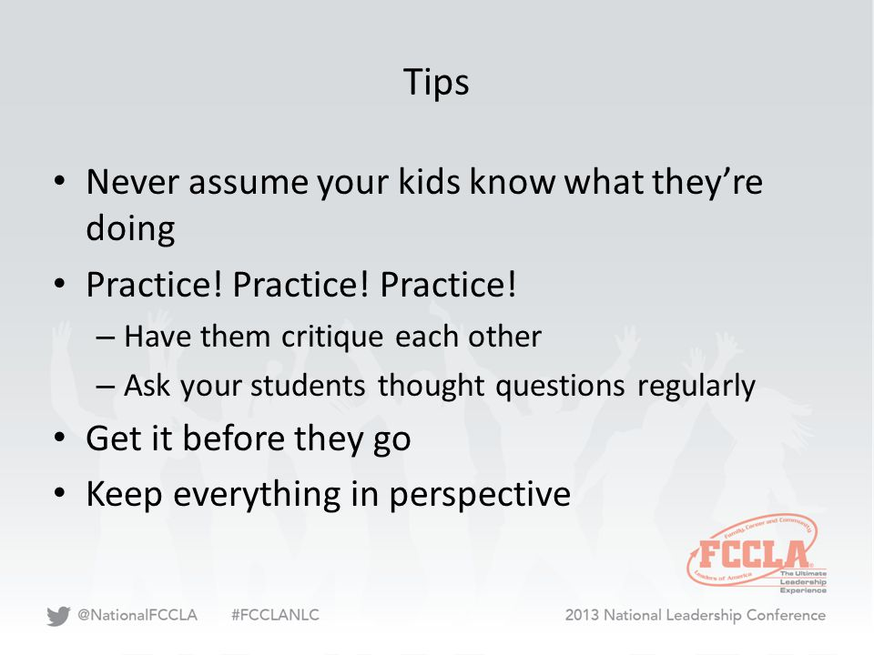 Tips Never assume your kids know what they're doing Practice! Practice! Practice! – Have them critique each other – Ask your students thought question