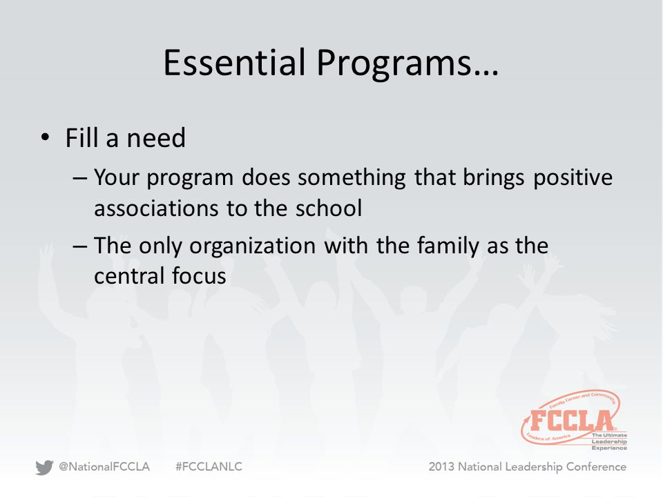 Essential Programs… Fill a need – Your program does something that brings positive associations to the school – The only organization with the family as the central focus