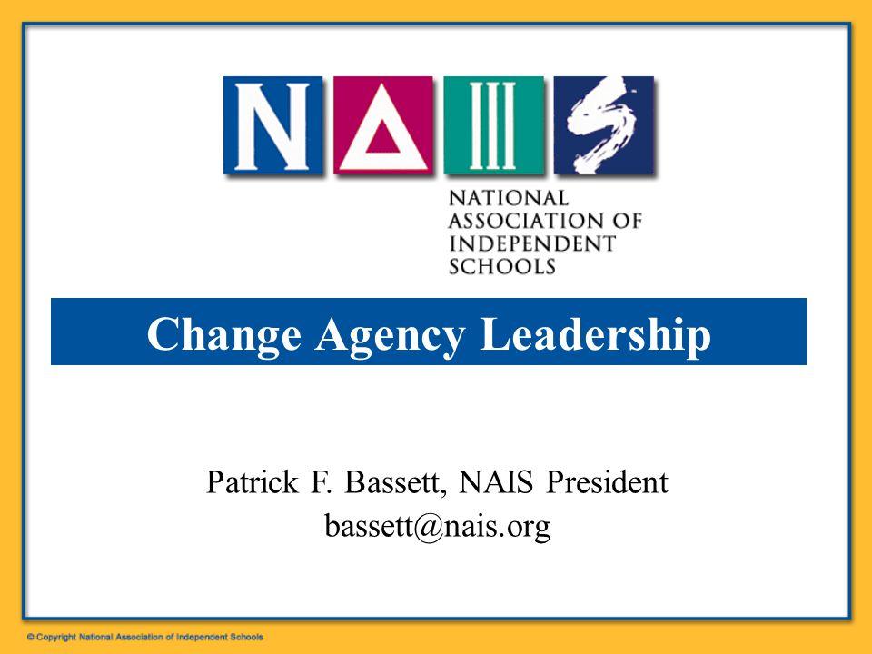 Patrick F. Bassett, NAIS President bassett@nais.org Change Agency Leadership
