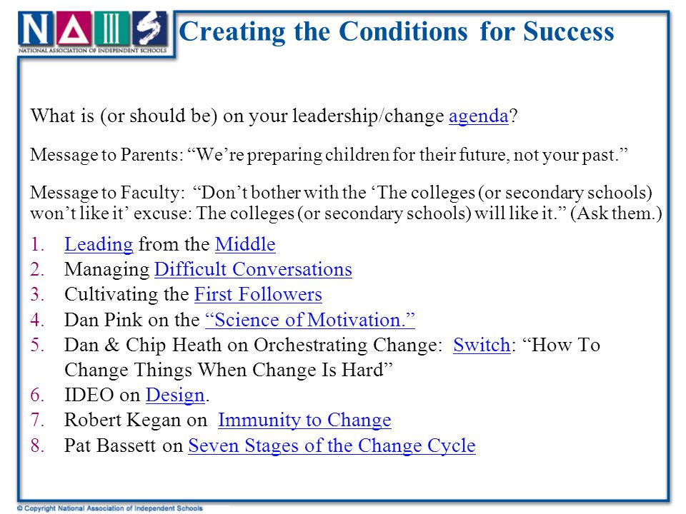 Creating the Conditions for Success What is (or should be) on your leadership/change agenda agenda Message to Parents: We're preparing children for their future, not your past. Message to Faculty: Don't bother with the 'The colleges (or secondary schools) won't like it' excuse: The colleges (or secondary schools) will like it. (Ask them.) 1.