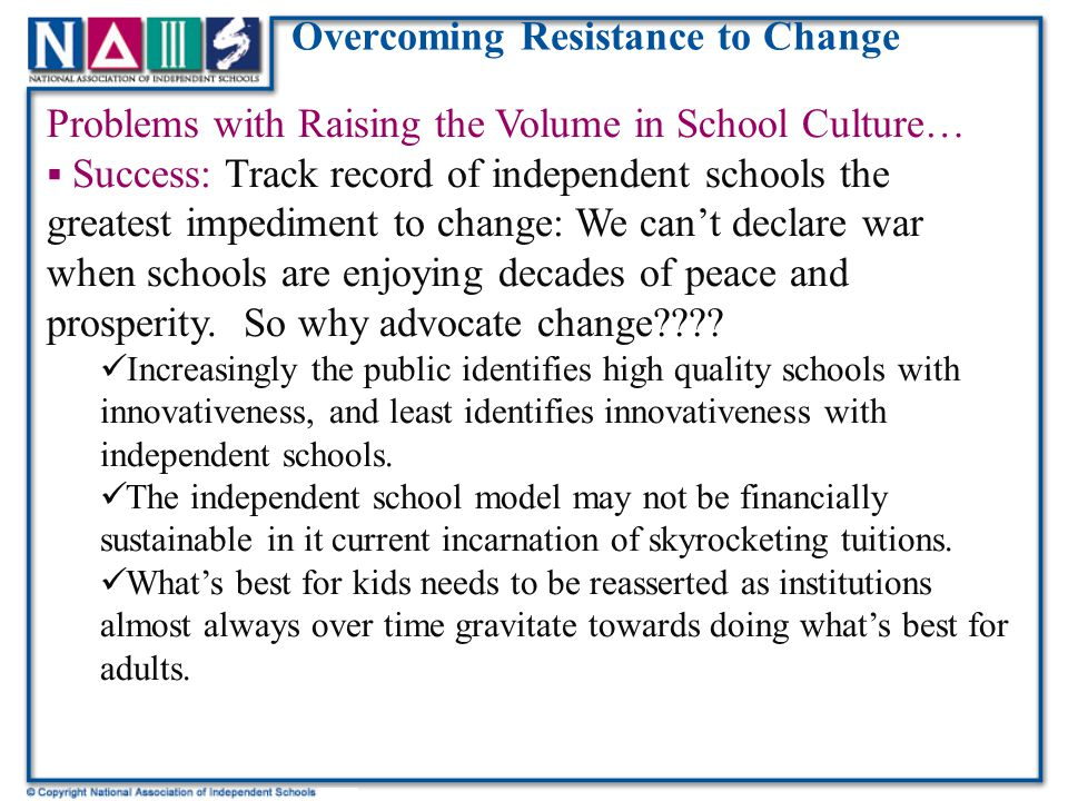 Overcoming Resistance to Change Problems with Raising the Volume in School Culture…  Success: Track record of independent schools the greatest impediment to change: We can't declare war when schools are enjoying decades of peace and prosperity.