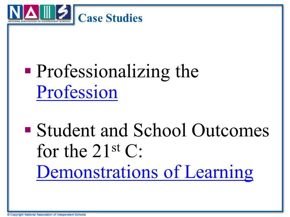 Case Studies  Professionalizing the Profession Profession  Student and School Outcomes for the 21 st C: Demonstrations of Learning Demonstrations of Learning