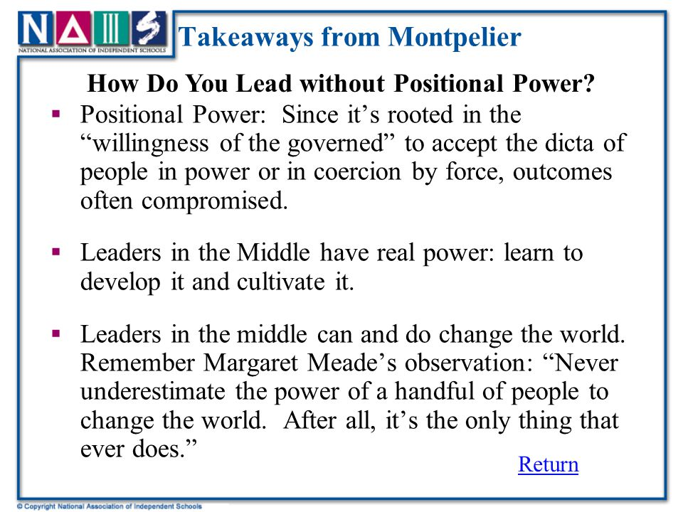 Takeaways from Montpelier  Positional Power: Since it's rooted in the willingness of the governed to accept the dicta of people in power or in coercion by force, outcomes often compromised.
