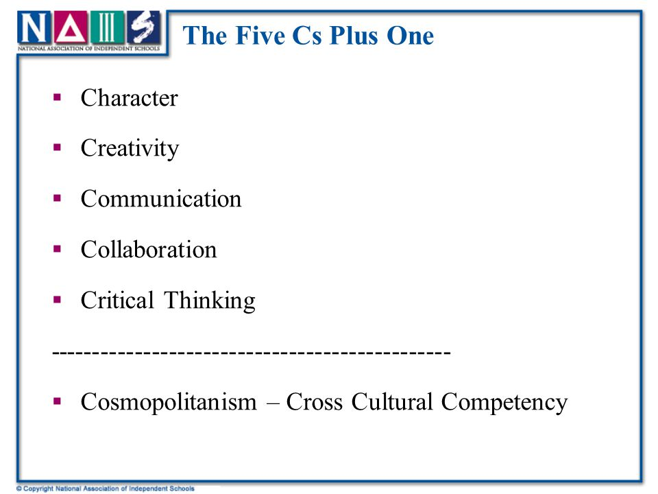 The Five Cs Plus One  Character  Creativity  Communication  Collaboration  Critical Thinking -----------------------------------------------  Cosmopolitanism – Cross Cultural Competency