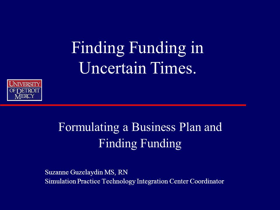 Formulating a Business Plan and Finding Funding Suzanne Guzelaydin MS, RN Simulation Practice Technology Integration Center Coordinator Finding Funding in Uncertain Times.