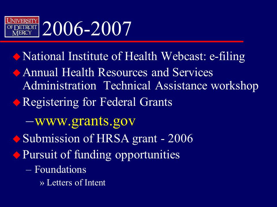 2006-2007 u National Institute of Health Webcast: e-filing u Annual Health Resources and Services Administration Technical Assistance workshop u Registering for Federal Grants –www.grants.gov u Submission of HRSA grant - 2006 u Pursuit of funding opportunities –Foundations »Letters of Intent
