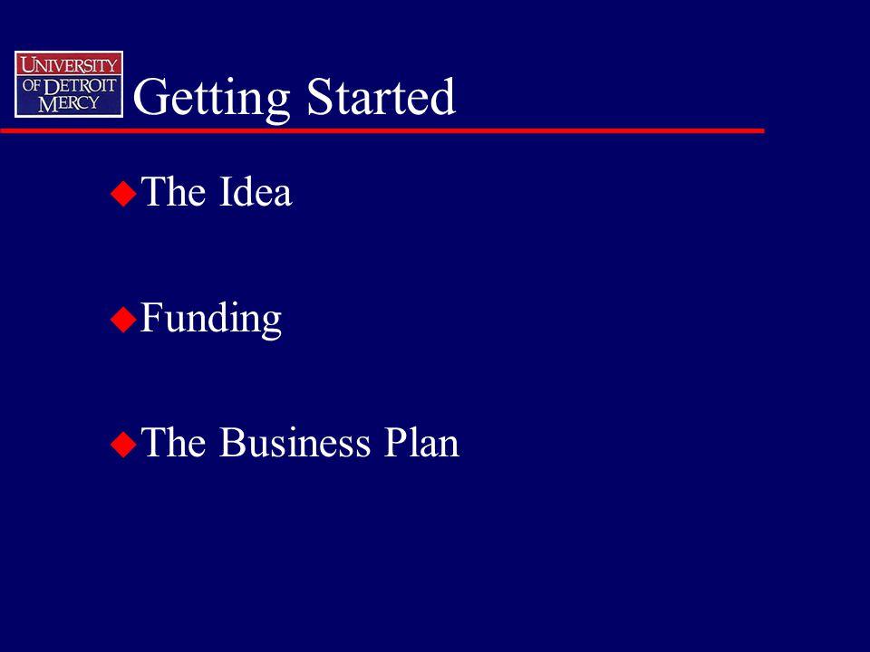 Getting Started u The Idea u Funding u The Business Plan