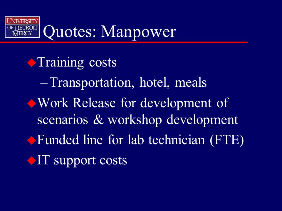 Quotes: Manpower u Training costs –Transportation, hotel, meals u Work Release for development of scenarios & workshop development u Funded line for lab technician (FTE) u IT support costs