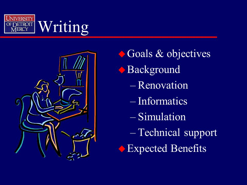 Writing u Goals & objectives u Background –Renovation –Informatics –Simulation –Technical support u Expected Benefits