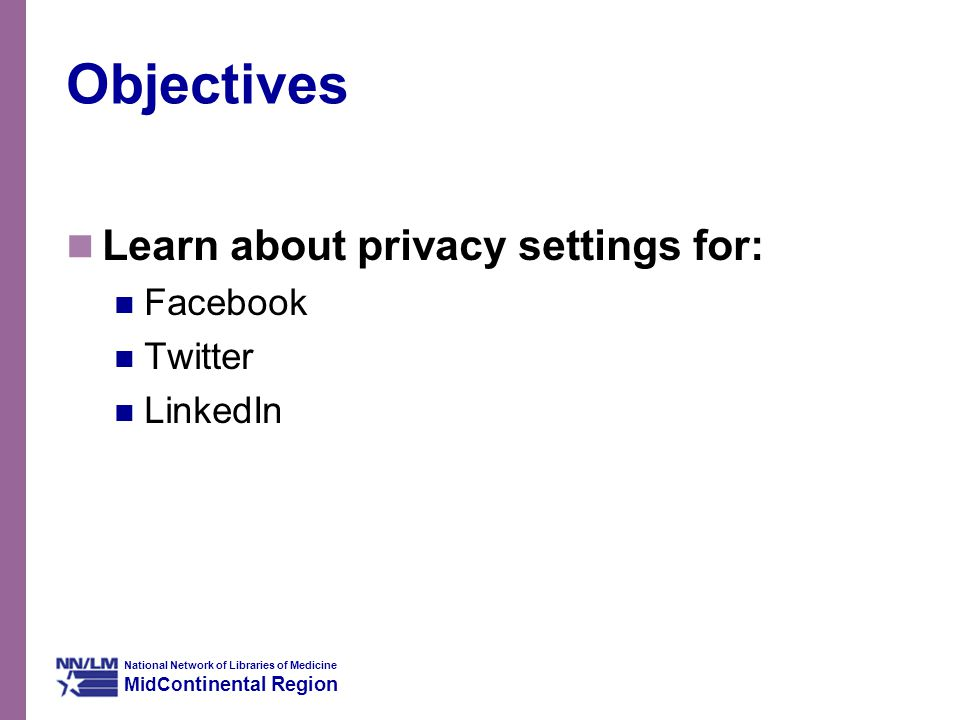 National Network of Libraries of Medicine MidCo ntinental Region Objectives Learn about privacy settings for: Facebook Twitter LinkedIn