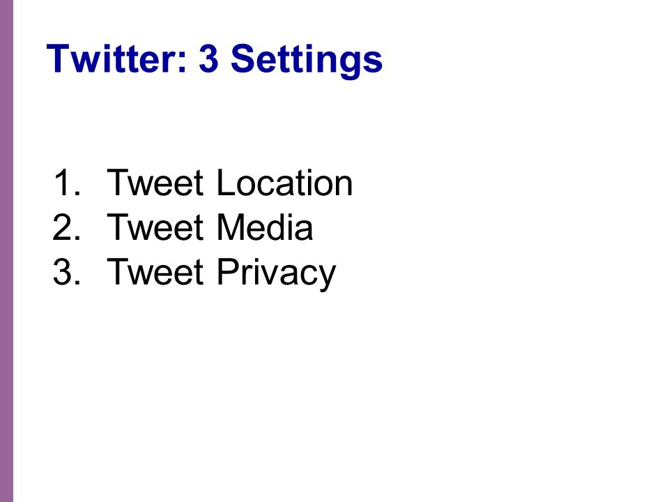 Twitter: 3 Settings 1.Tweet Location 2.Tweet Media 3.Tweet Privacy