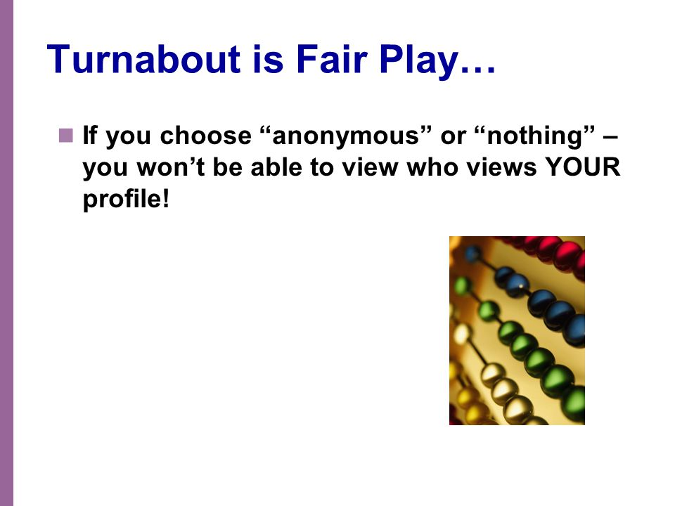 """Turnabout is Fair Play… If you choose """"anonymous"""" or """"nothing"""" – you won't be able to view who views YOUR profile!"""