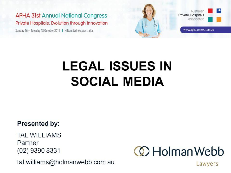 LEGAL ISSUES IN SOCIAL MEDIA Presented by: TAL WILLIAMS Partner (02) 9390 8331 tal.williams@holmanwebb.com.au
