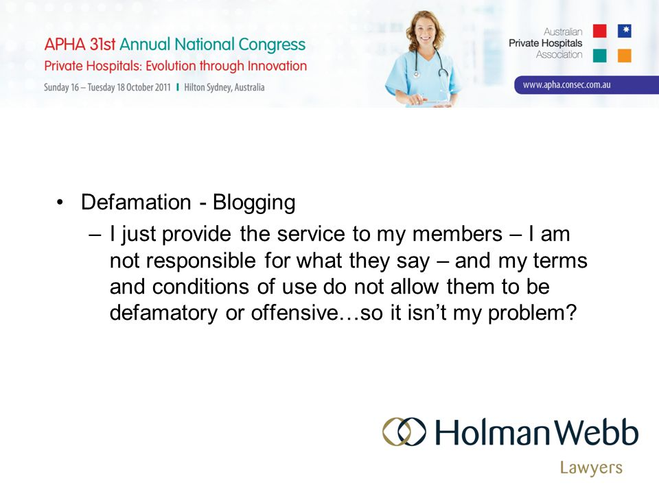 Defamation - Blogging –I just provide the service to my members – I am not responsible for what they say – and my terms and conditions of use do not allow them to be defamatory or offensive…so it isn't my problem?