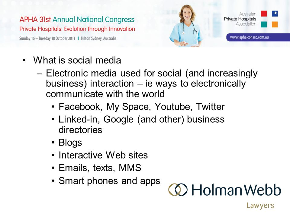What is social media –Electronic media used for social (and increasingly business) interaction – ie ways to electronically communicate with the world Facebook, My Space, Youtube, Twitter Linked-in, Google (and other) business directories Blogs Interactive Web sites Emails, texts, MMS Smart phones and apps
