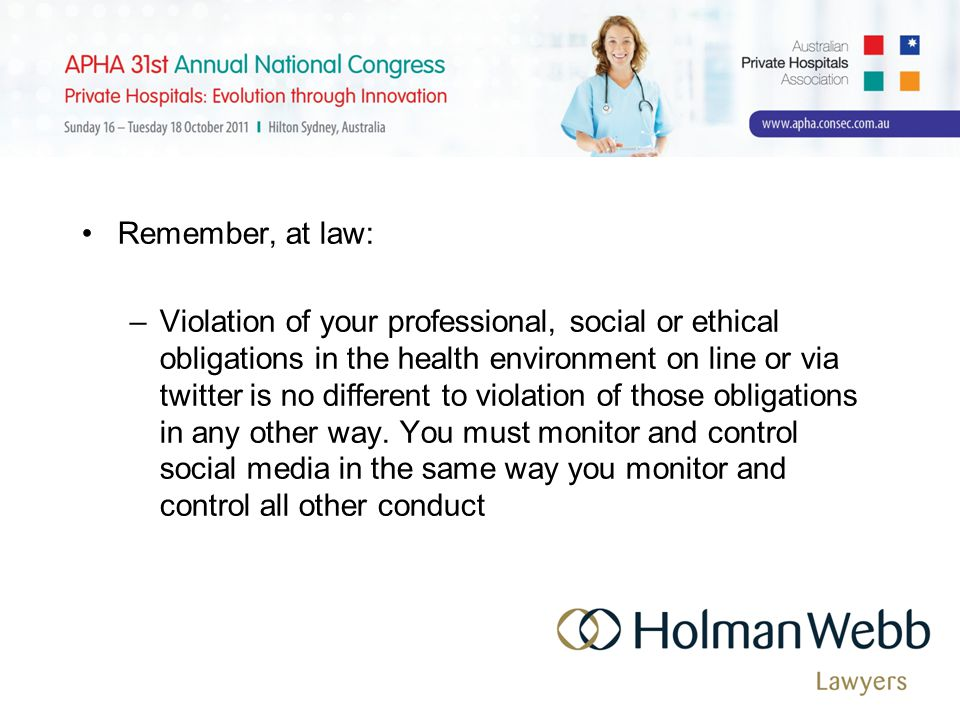 Remember, at law: –Violation of your professional, social or ethical obligations in the health environment on line or via twitter is no different to violation of those obligations in any other way.