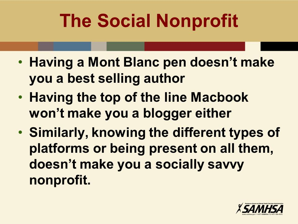 Having a Mont Blanc pen doesn't make you a best selling author Having the top of the line Macbook won't make you a blogger either Similarly, knowing the different types of platforms or being present on all them, doesn't make you a socially savvy nonprofit.