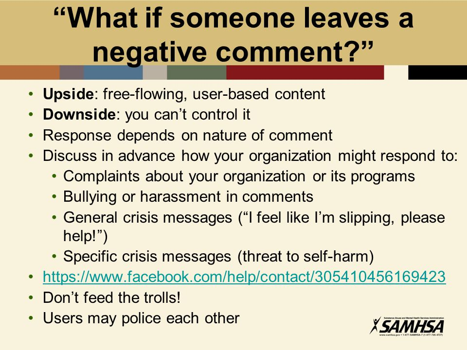 What if someone leaves a negative comment Upside: free-flowing, user-based content Downside: you can't control it Response depends on nature of comment Discuss in advance how your organization might respond to: Complaints about your organization or its programs Bullying or harassment in comments General crisis messages ( I feel like I'm slipping, please help! ) Specific crisis messages (threat to self-harm) https://www.facebook.com/help/contact/305410456169423 Don't feed the trolls.
