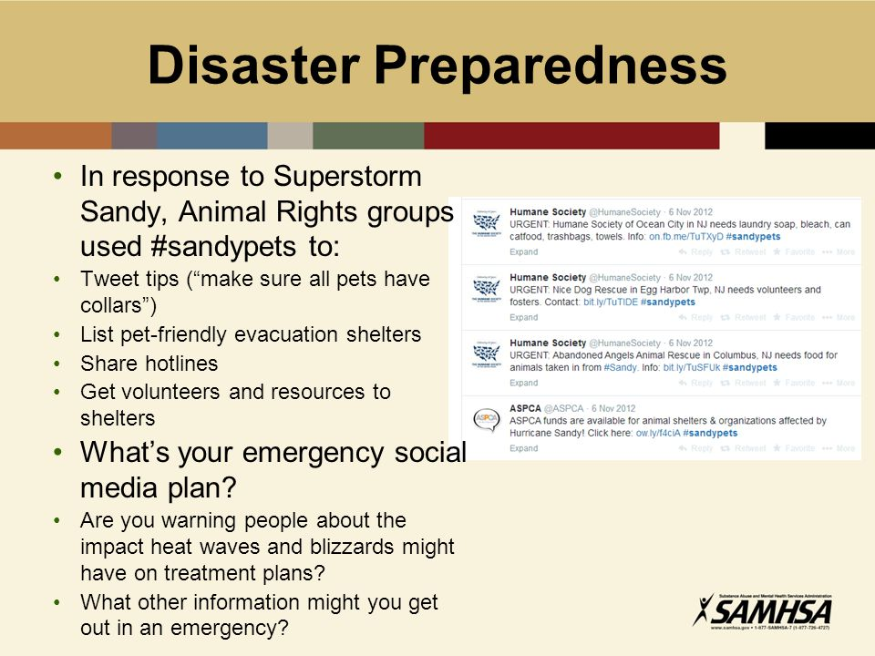 Disaster Preparedness In response to Superstorm Sandy, Animal Rights groups used #sandypets to: Tweet tips ( make sure all pets have collars ) List pet-friendly evacuation shelters Share hotlines Get volunteers and resources to shelters What's your emergency social media plan.