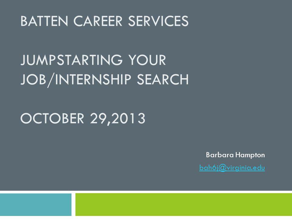 BATTEN CAREER SERVICES JUMPSTARTING YOUR JOB/INTERNSHIP SEARCH OCTOBER 29,2013 Barbara Hampton bah6j@virginia.edu