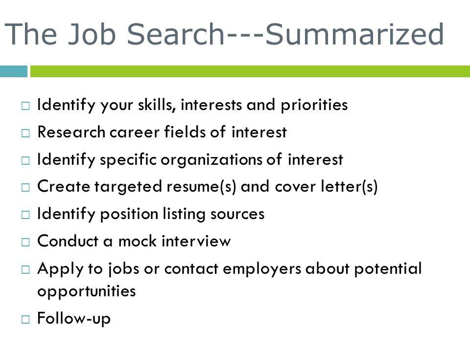 The Job Search---Summarized  Identify your skills, interests and priorities  Research career fields of interest  Identify specific organizations of interest  Create targeted resume(s) and cover letter(s)  Identify position listing sources  Conduct a mock interview  Apply to jobs or contact employers about potential opportunities  Follow-up
