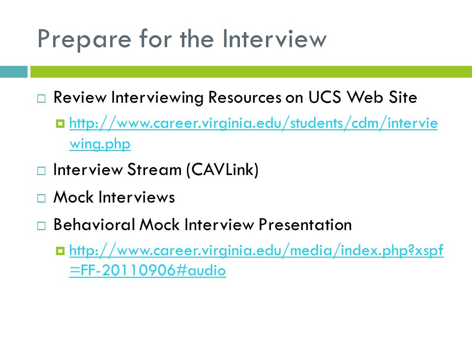 Prepare for the Interview  Review Interviewing Resources on UCS Web Site  http://www.career.virginia.edu/students/cdm/intervie wing.php http://www.c