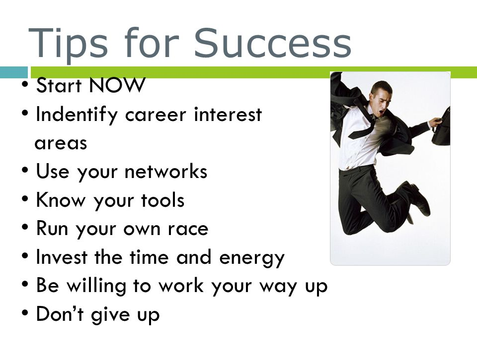 Tips for Success Start NOW Indentify career interest areas Use your networks Know your tools Run your own race Invest the time and energy Be willing t