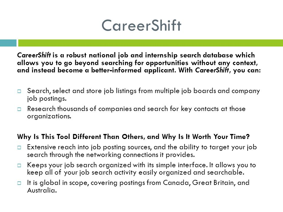 CareerShift CareerShift is a robust national job and internship search database which allows you to go beyond searching for opportunities without any context, and instead become a better-informed applicant.