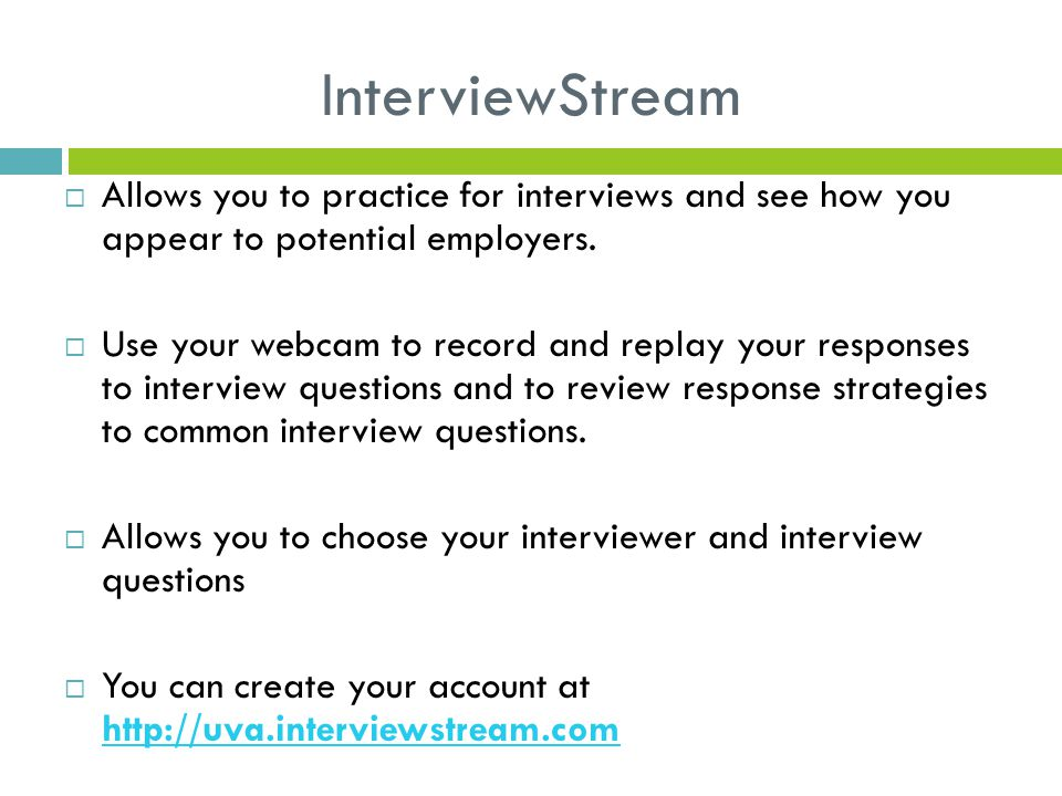 InterviewStream  Allows you to practice for interviews and see how you appear to potential employers.