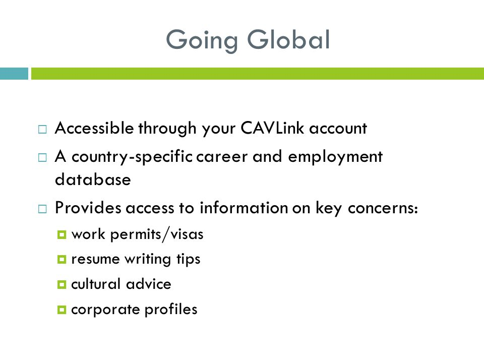 Going Global  Accessible through your CAVLink account  A country-specific career and employment database  Provides access to information on key concerns:  work permits/visas  resume writing tips  cultural advice  corporate profiles