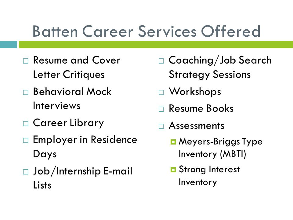 Batten Career Services Offered  Resume and Cover Letter Critiques  Behavioral Mock Interviews  Career Library  Employer in Residence Days  Job/Internship E-mail Lists  Coaching/Job Search Strategy Sessions  Workshops  Resume Books  Assessments  Meyers-Briggs Type Inventory (MBTI)  Strong Interest Inventory