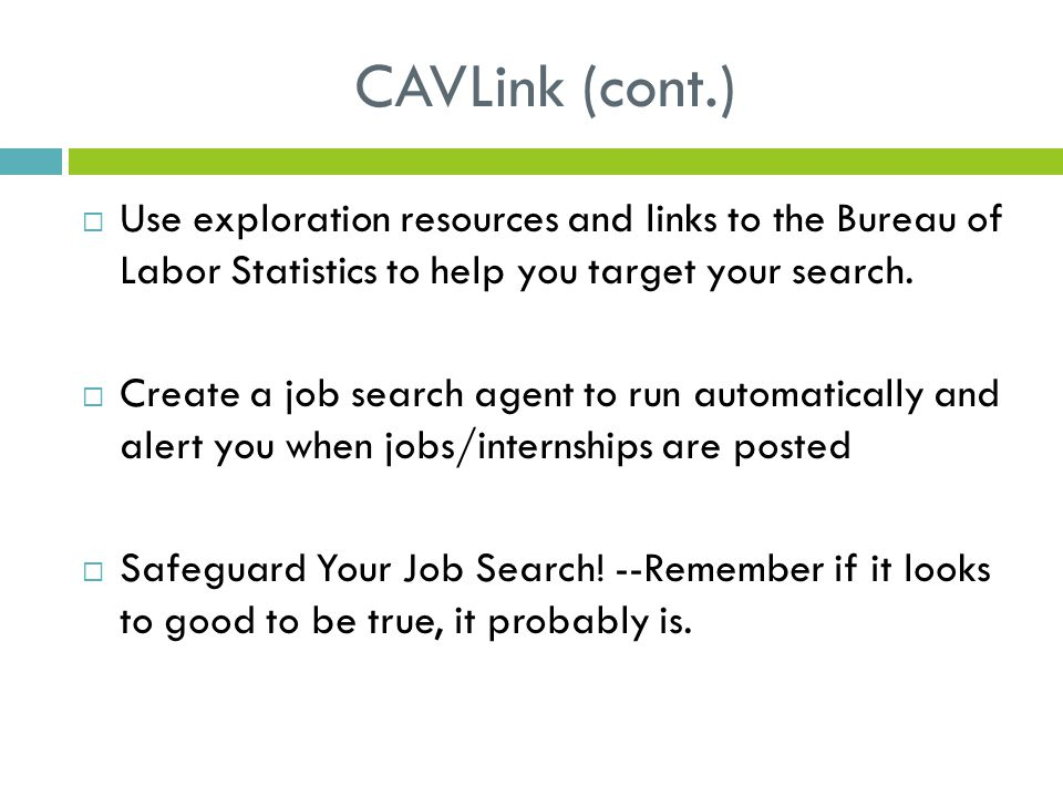 CAVLink (cont.)  Use exploration resources and links to the Bureau of Labor Statistics to help you target your search.  Create a job search agent to
