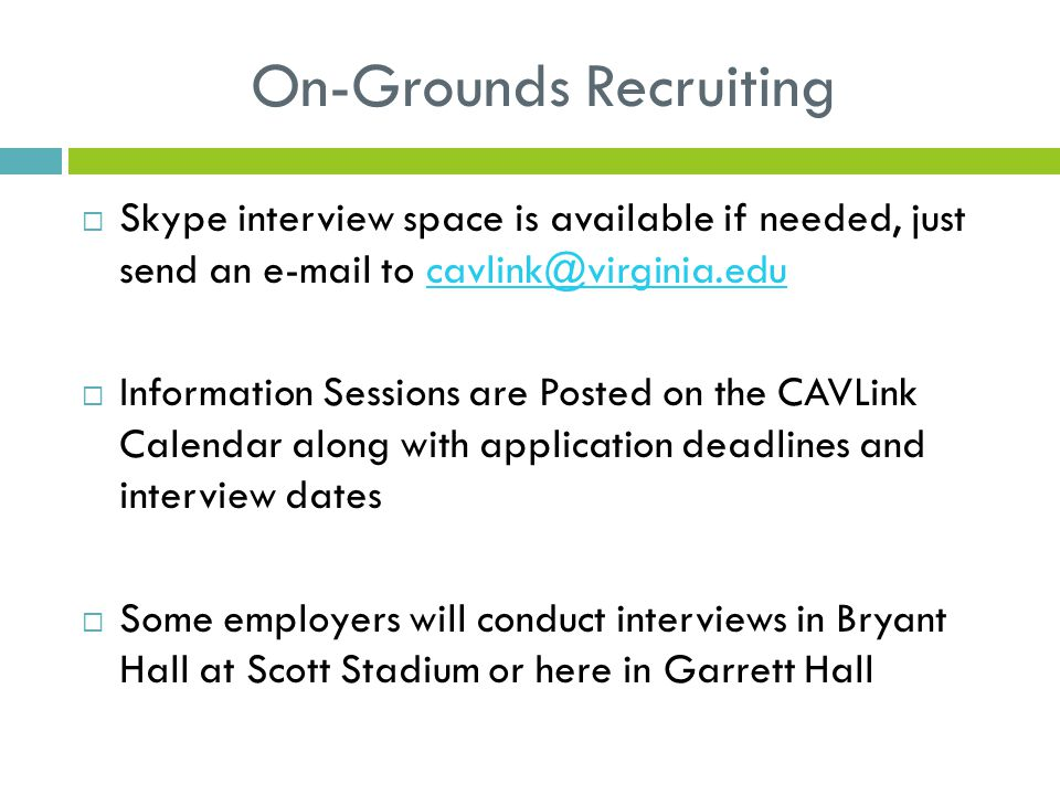 On-Grounds Recruiting  Skype interview space is available if needed, just send an e-mail to cavlink@virginia.educavlink@virginia.edu  Information Sessions are Posted on the CAVLink Calendar along with application deadlines and interview dates  Some employers will conduct interviews in Bryant Hall at Scott Stadium or here in Garrett Hall