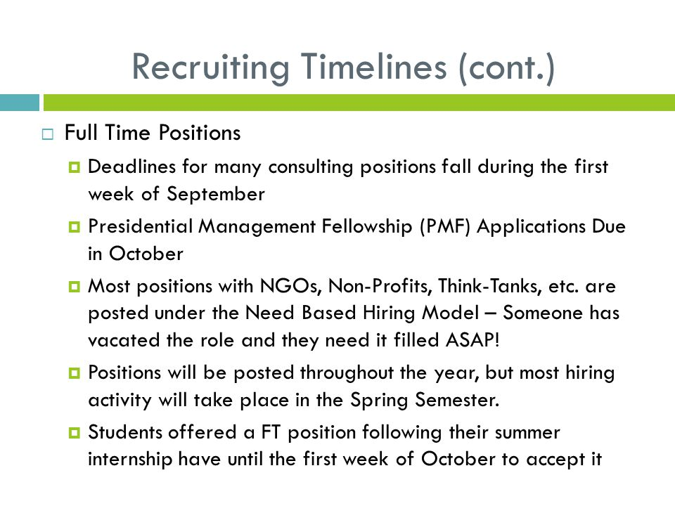 Recruiting Timelines (cont.)  Full Time Positions  Deadlines for many consulting positions fall during the first week of September  Presidential Management Fellowship (PMF) Applications Due in October  Most positions with NGOs, Non-Profits, Think-Tanks, etc.