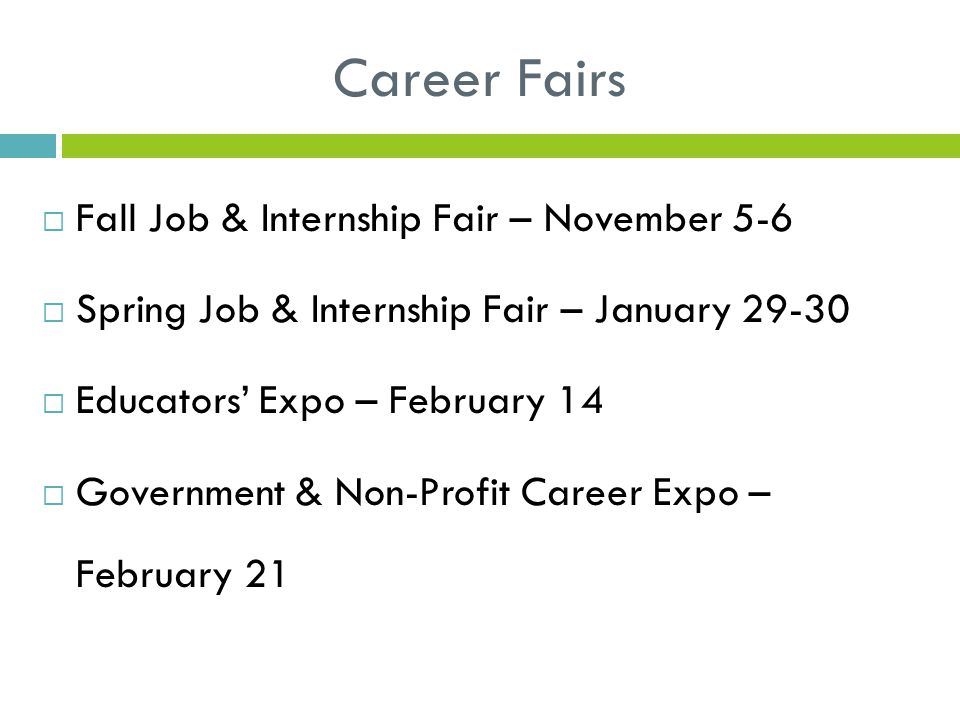 Career Fairs  Fall Job & Internship Fair – November 5-6  Spring Job & Internship Fair – January 29-30  Educators' Expo – February 14  Government & Non-Profit Career Expo – February 21