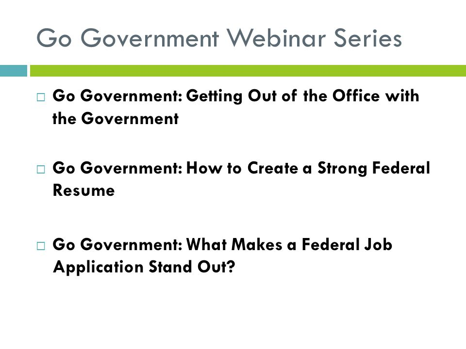Go Government Webinar Series  Go Government: Getting Out of the Office with the Government  Go Government: How to Create a Strong Federal Resume  G