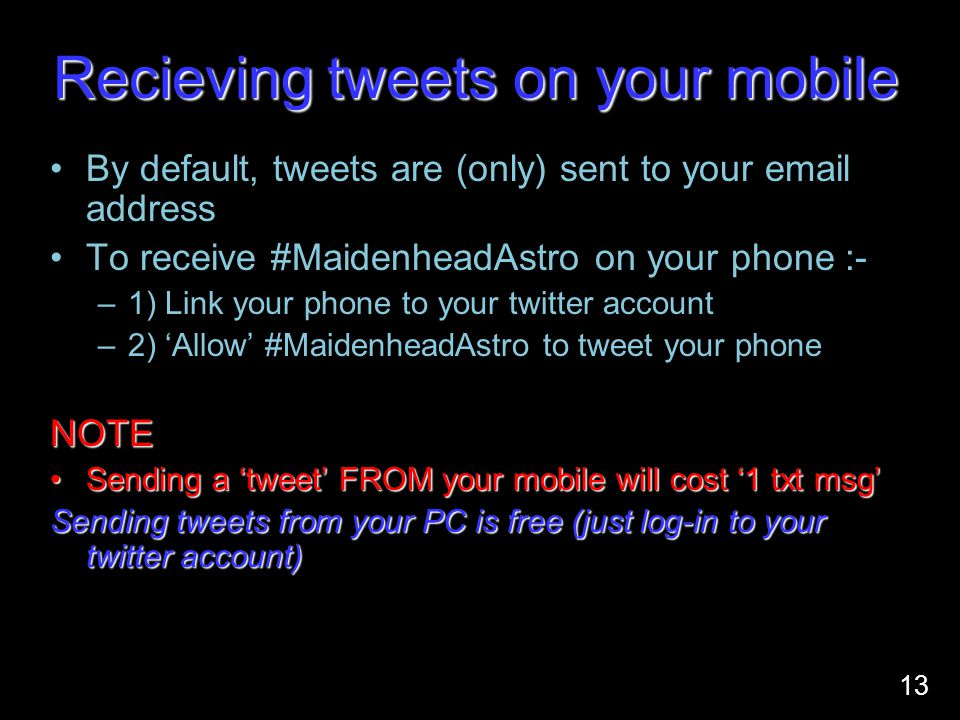 Recieving tweets on your mobile By default, tweets are (only) sent to your email address To receive #MaidenheadAstro on your phone :- –1) Link your phone to your twitter account –2) 'Allow' #MaidenheadAstro to tweet your phoneNOTE Sending a 'tweet' FROM your mobile will cost '1 txt msg'Sending a 'tweet' FROM your mobile will cost '1 txt msg' Sending tweets from your PC is free (just log-in to your twitter account) 13