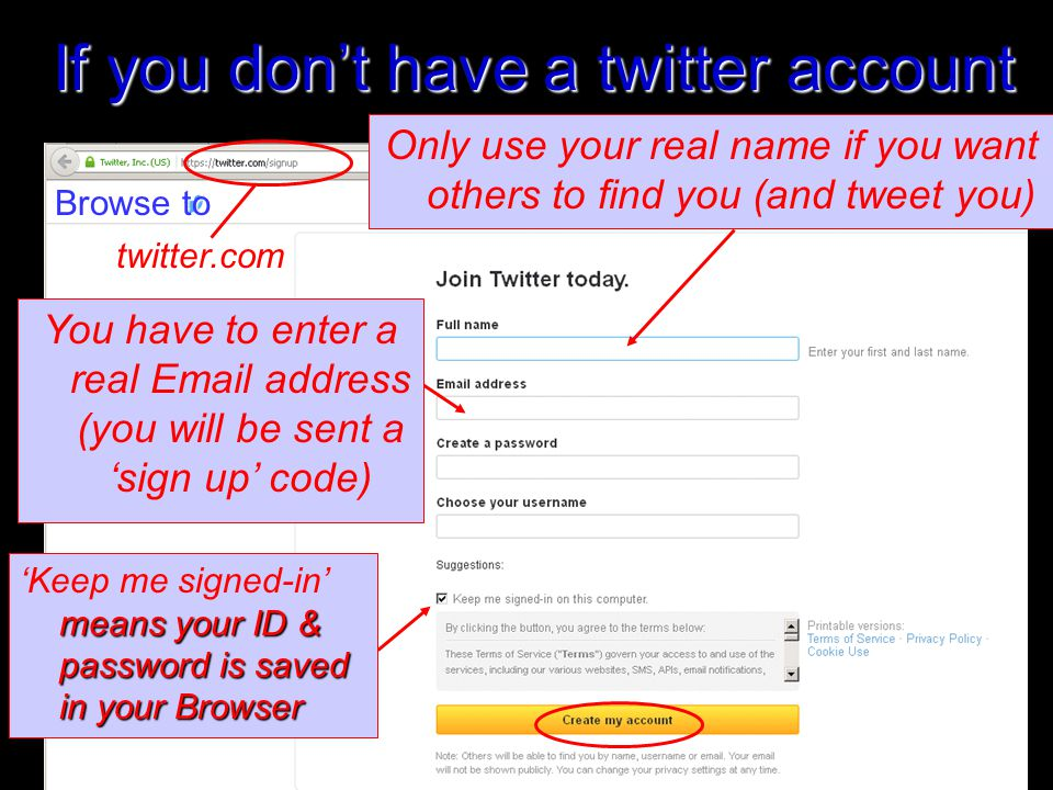 If you don't have a twitter account Only use your real name if you want others to find you (and tweet you) 2 twitter.com Browse to You have to enter a real Email address (you will be sent a 'sign up' code) means your ID & password is saved in your Browser 'Keep me signed-in' means your ID & password is saved in your Browser