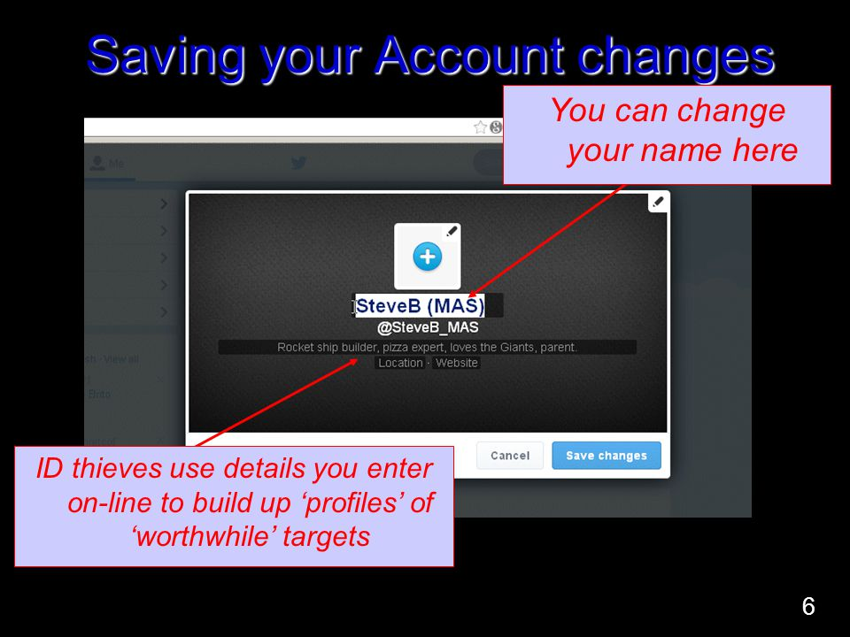Saving your Account changes ID thieves use details you enter on-line to build up 'profiles' of 'worthwhile' targets You can change your name here 6