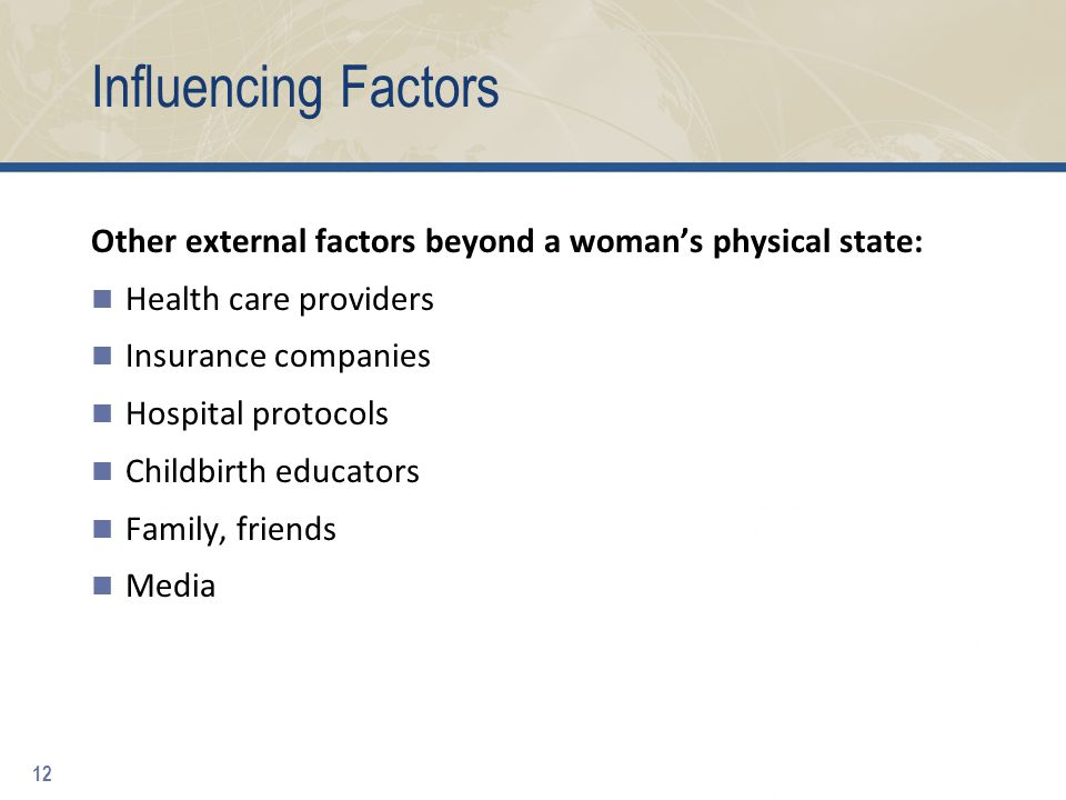 Influencing Factors Other external factors beyond a woman's physical state: Health care providers Insurance companies Hospital protocols Childbirth educators Family, friends Media 12