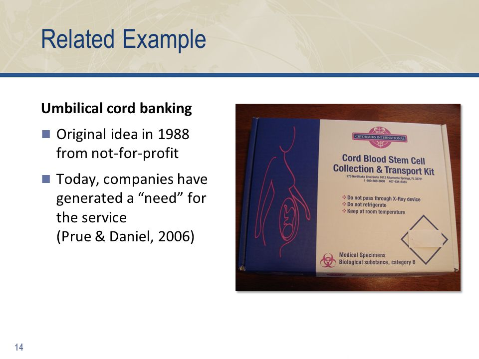 Related Example Umbilical cord banking Original idea in 1988 from not-for-profit Today, companies have generated a need for the service (Prue & Daniel, 2006) 14