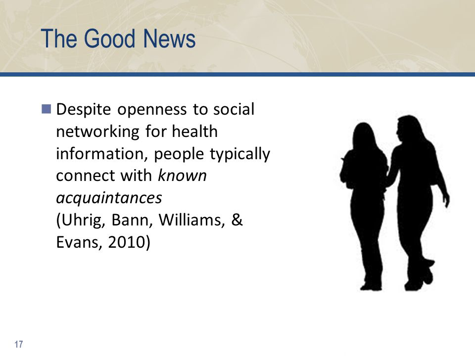 The Good News Despite openness to social networking for health information, people typically connect with known acquaintances (Uhrig, Bann, Williams, & Evans, 2010) 17