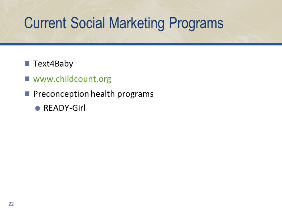 Current Social Marketing Programs Text4Baby www.childcount.org Preconception health programs  READY-Girl 22